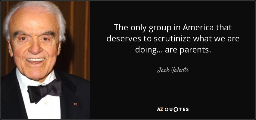 The only group in America that deserves to scrutinize what we are doing... are parents. - Jack Valenti