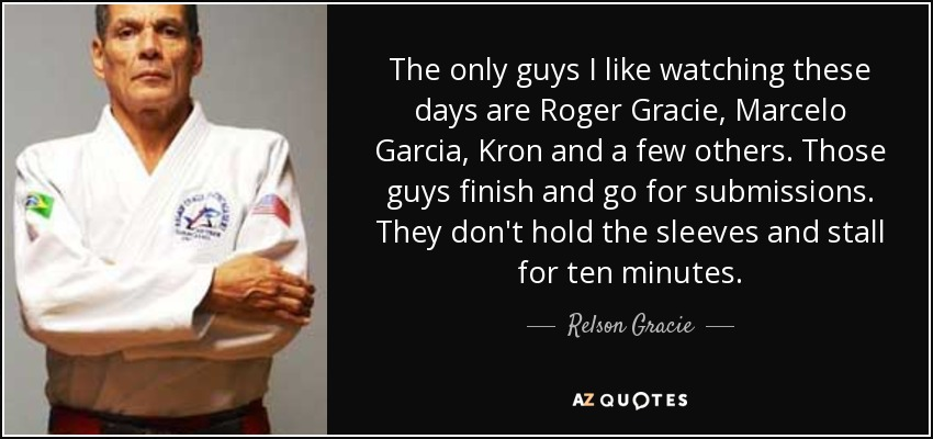 The only guys I like watching these days are Roger Gracie, Marcelo Garcia, Kron and a few others. Those guys finish and go for submissions. They don't hold the sleeves and stall for ten minutes. - Relson Gracie