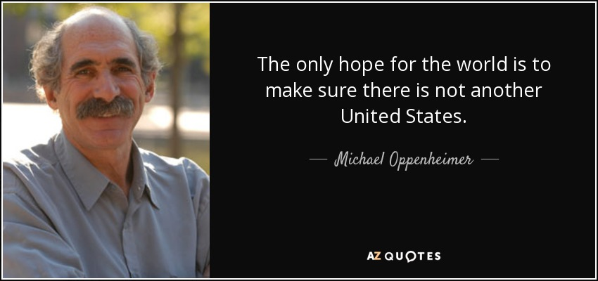 The only hope for the world is to make sure there is not another United States. - Michael Oppenheimer