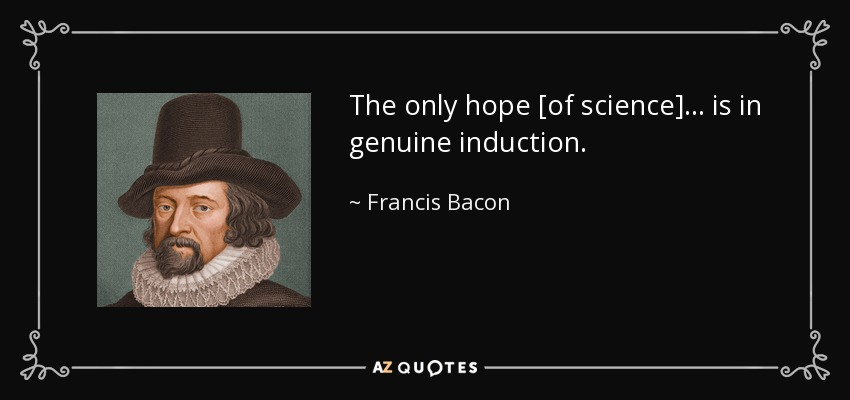 The only hope [of science] ... is in genuine induction. - Francis Bacon