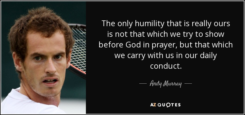 Andy Murray Quote The Only Humility That Is Really Ours Is Not That