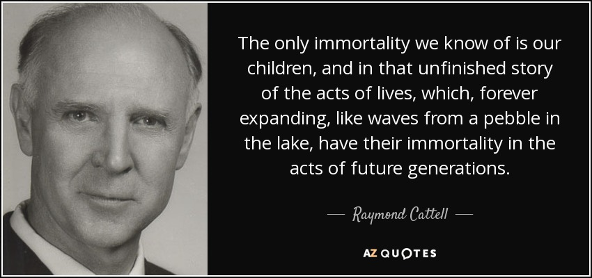 The only immortality we know of is our children, and in that unfinished story of the acts of lives, which, forever expanding, like waves from a pebble in the lake, have their immortality in the acts of future generations. - Raymond Cattell