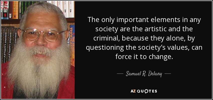 The only important elements in any society are the artistic and the criminal, because they alone, by questioning the society's values, can force it to change. - Samuel R. Delany