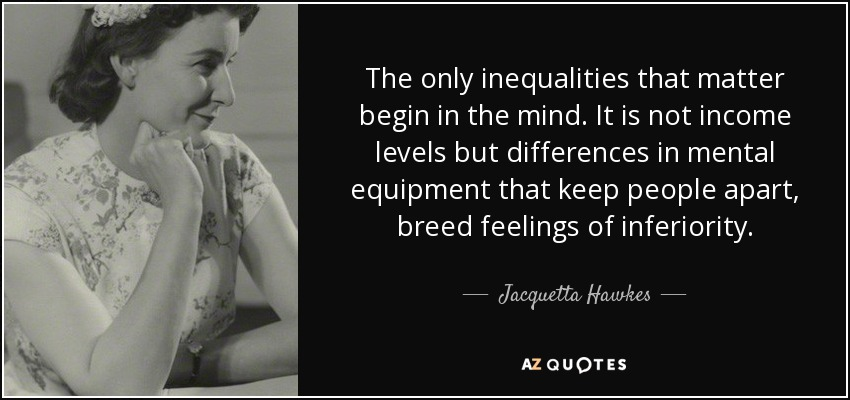 The only inequalities that matter begin in the mind. It is not income levels but differences in mental equipment that keep people apart, breed feelings of inferiority. - Jacquetta Hawkes