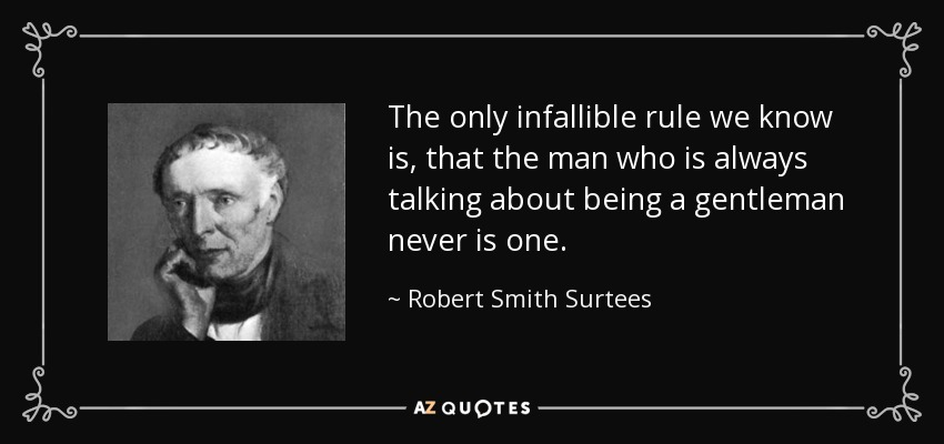 The only infallible rule we know is, that the man who is always talking about being a gentleman never is one. - Robert Smith Surtees