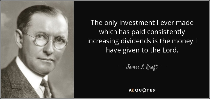 The only investment I ever made which has paid consistently increasing dividends is the money I have given to the Lord. - James L. Kraft