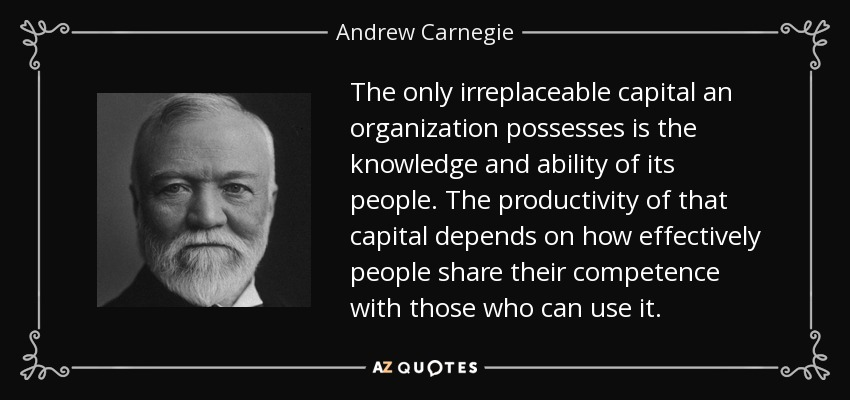 The only irreplaceable capital an organization possesses is the knowledge and ability of its people. The productivity of that capital depends on how effectively people share their competence with those who can use it. - Andrew Carnegie