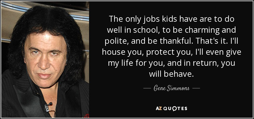 The only jobs kids have are to do well in school, to be charming and polite, and be thankful. That's it. I'll house you, protect you, I'll even give my life for you, and in return, you will behave. - Gene Simmons