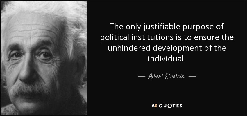 The only justifiable purpose of political institutions is to ensure the unhindered development of the individual. - Albert Einstein