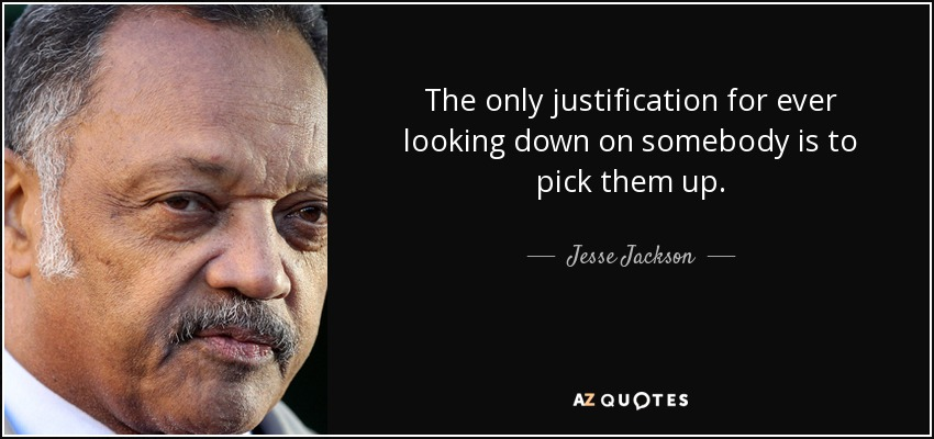 The only justification for ever looking down on somebody is to pick them up. - Jesse Jackson