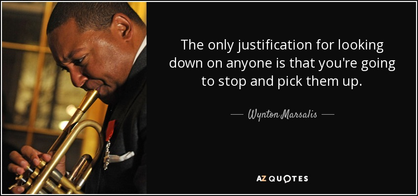The only justification for looking down on anyone is that you're going to stop and pick them up. - Wynton Marsalis