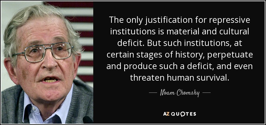The only justification for repressive institutions is material and cultural deficit. But such institutions, at certain stages of history, perpetuate and produce such a deficit, and even threaten human survival. - Noam Chomsky