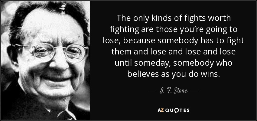 The only kinds of fights worth fighting are those you're going to lose, because somebody has to fight them and lose and lose and lose until someday, somebody who believes as you do wins. - I. F. Stone