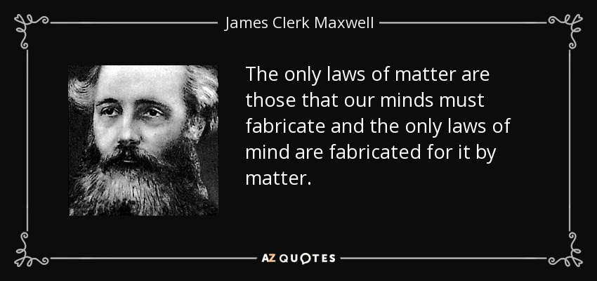 The only laws of matter are those that our minds must fabricate and the only laws of mind are fabricated for it by matter. - James Clerk Maxwell