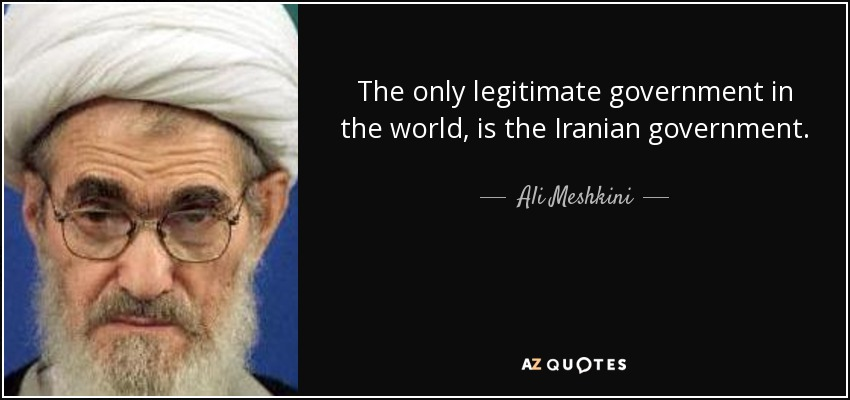 The only legitimate government in the world, is the Iranian government. - Ali Meshkini