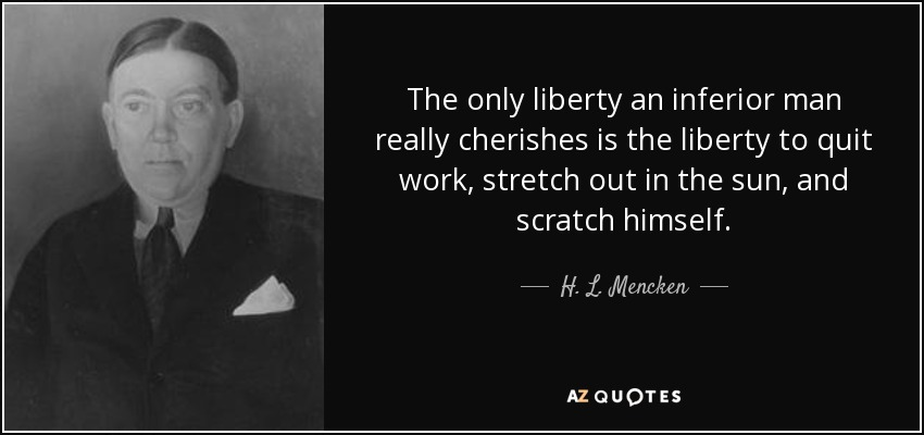 The only liberty an inferior man really cherishes is the liberty to quit work, stretch out in the sun, and scratch himself. - H. L. Mencken