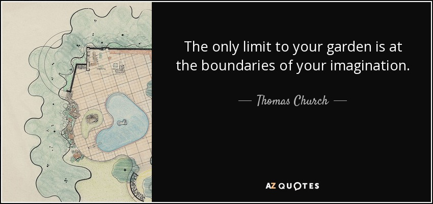 The only limit to your garden is at the boundaries of your imagination. - Thomas Church
