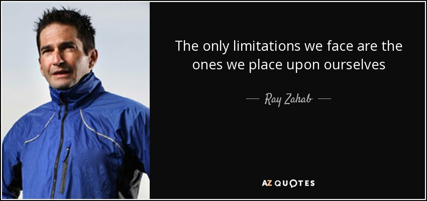 The only limitations we face are the ones we place upon ourselves - Ray Zahab