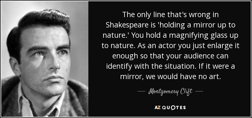 The only line that's wrong in Shakespeare is 'holding a mirror up to nature.' You hold a magnifying glass up to nature. As an actor you just enlarge it enough so that your audience can identify with the situation. If it were a mirror, we would have no art. - Montgomery Clift