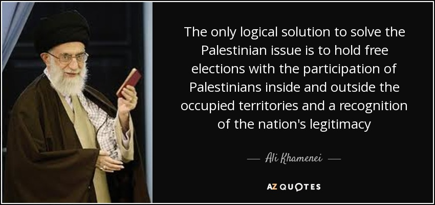 The only logical solution to solve the Palestinian issue is to hold free elections with the participation of Palestinians inside and outside the occupied territories and a recognition of the nation's legitimacy - Ali Khamenei