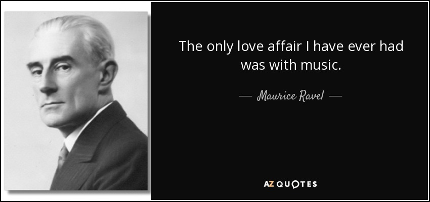 The only love affair I have ever had was with music. - Maurice Ravel