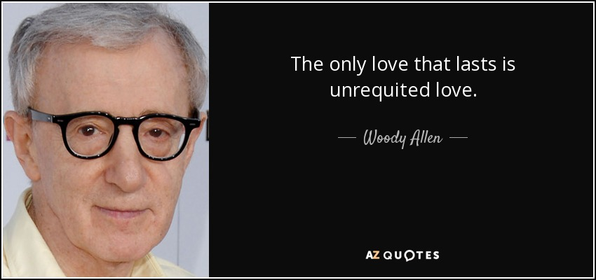 The only love that lasts is unrequited love. - Woody Allen