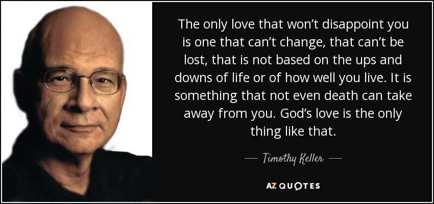 The only love that won't disappoint you is one that can't change, that can't be lost, that is not based on the ups and downs of life or of how well you live. It is something that not even death can take away from you. God's love is the only thing like that. - Timothy Keller