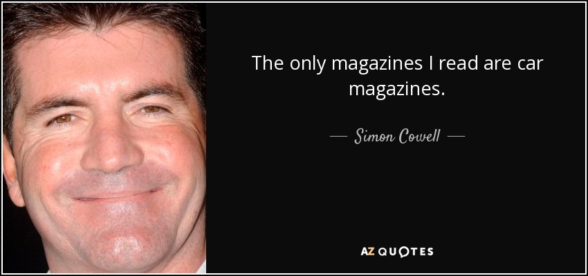 The only magazines I read are car magazines. - Simon Cowell