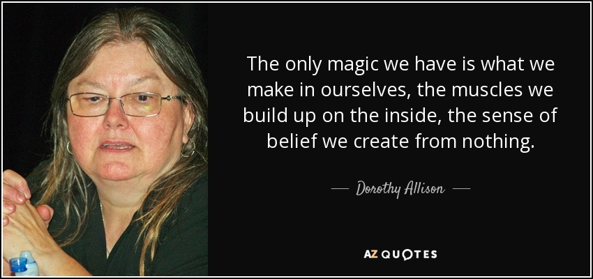 The only magic we have is what we make in ourselves, the muscles we build up on the inside, the sense of belief we create from nothing. - Dorothy Allison