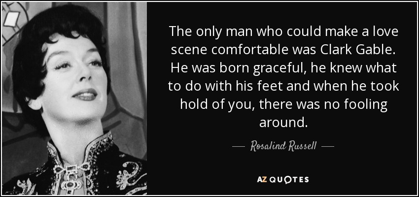The only man who could make a love scene comfortable was Clark Gable. He was born graceful, he knew what to do with his feet and when he took hold of you, there was no fooling around. - Rosalind Russell