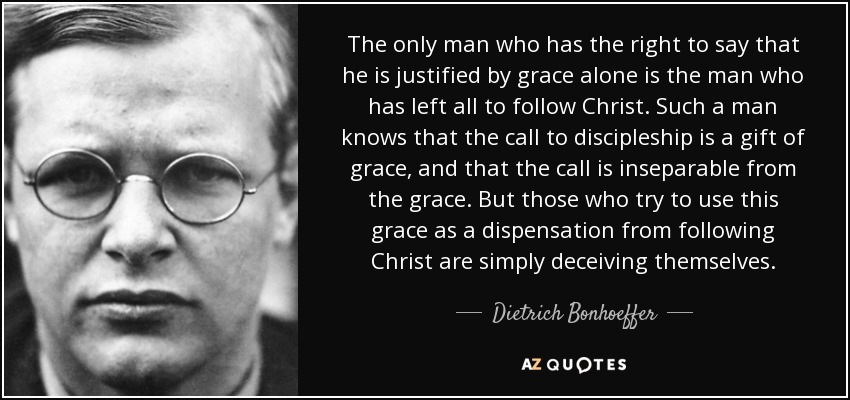 The only man who has the right to say that he is justified by grace alone is the man who has left all to follow Christ. Such a man knows that the call to discipleship is a gift of grace, and that the call is inseparable from the grace. But those who try to use this grace as a dispensation from following Christ are simply deceiving themselves. - Dietrich Bonhoeffer