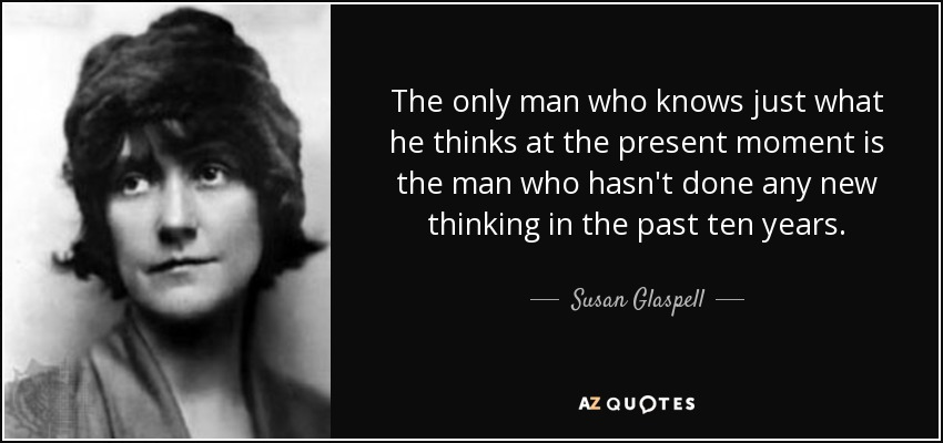 The only man who knows just what he thinks at the present moment is the man who hasn't done any new thinking in the past ten years. - Susan Glaspell