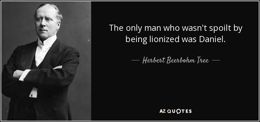 The only man who wasn't spoilt by being lionized was Daniel. - Herbert Beerbohm Tree