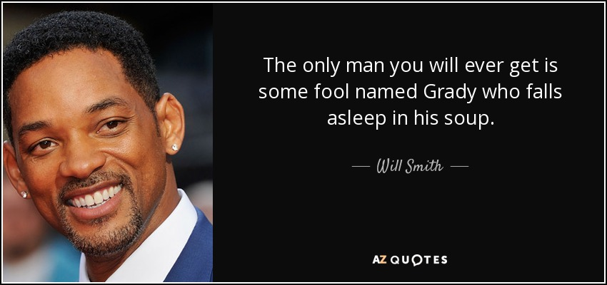 The only man you will ever get is some fool named Grady who falls asleep in his soup. - Will Smith