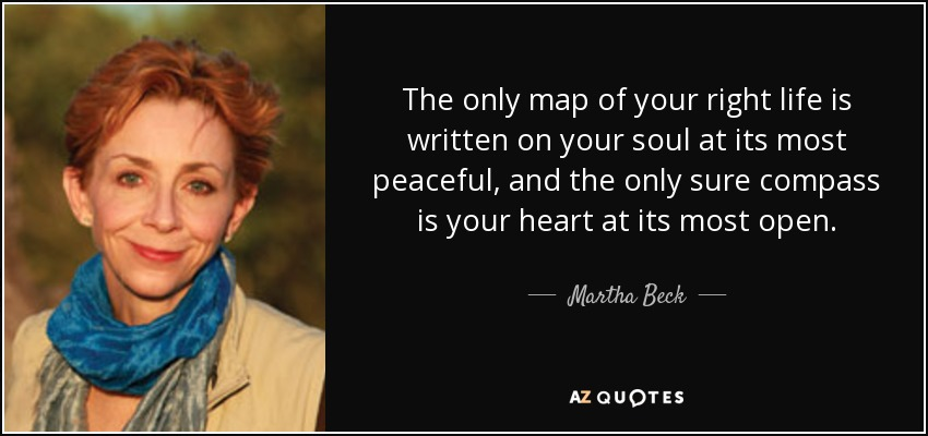 The only map of your right life is written on your soul at its most peaceful, and the only sure compass is your heart at its most open. - Martha Beck