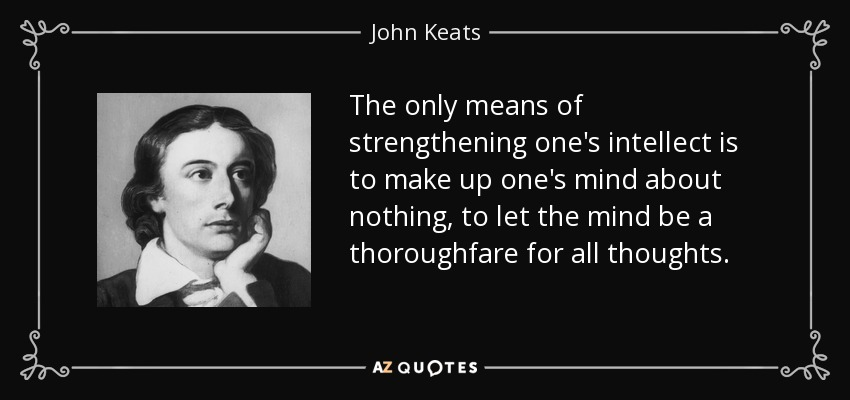 The only means of strengthening one's intellect is to make up one's mind about nothing, to let the mind be a thoroughfare for all thoughts. - John Keats