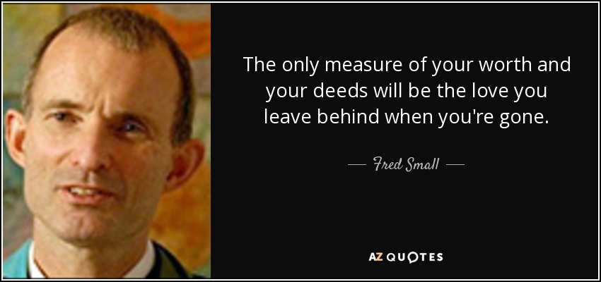 The only measure of your worth and your deeds will be the love you leave behind when you're gone. - Fred Small