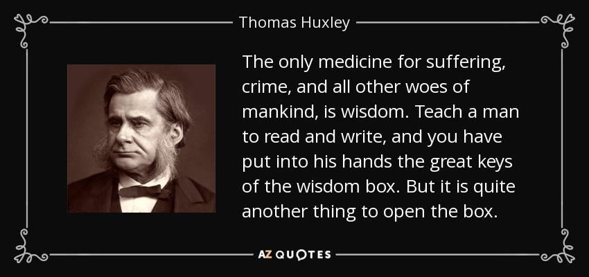 The only medicine for suffering, crime, and all other woes of mankind, is wisdom. Teach a man to read and write, and you have put into his hands the great keys of the wisdom box. But it is quite another thing to open the box. - Thomas Huxley