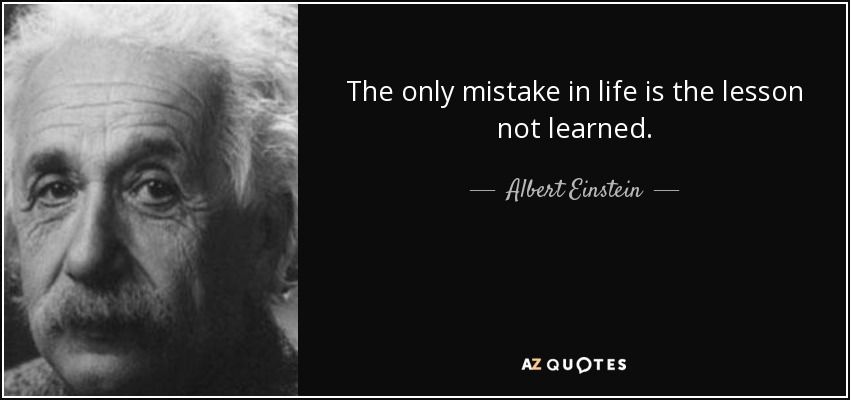 The only mistake in life is the lesson not learned. - Albert Einstein