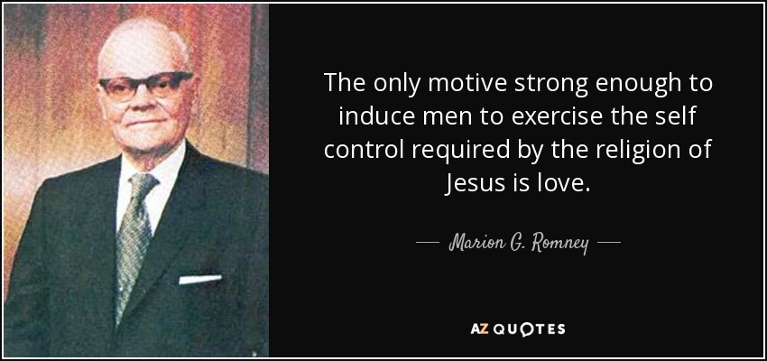 The only motive strong enough to induce men to exercise the self control required by the religion of Jesus is love. - Marion G. Romney