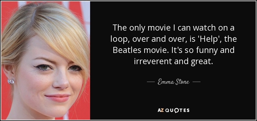 The only movie I can watch on a loop, over and over, is 'Help', the Beatles movie. It's so funny and irreverent and great. - Emma Stone