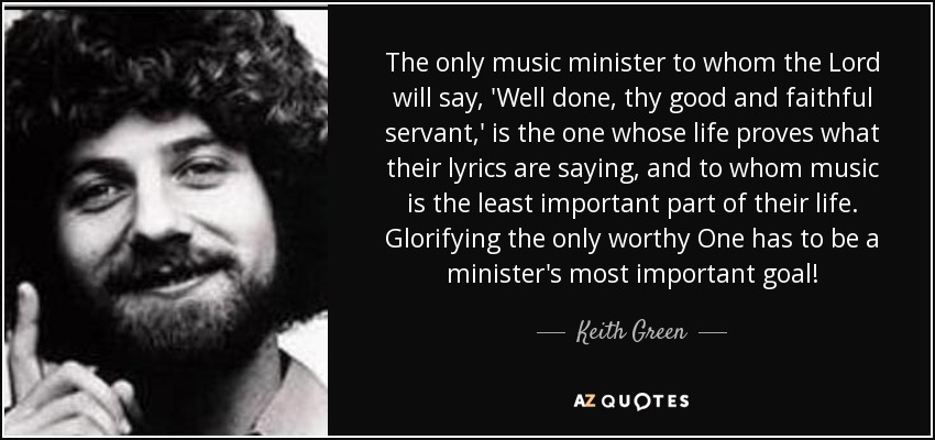 The only music minister to whom the Lord will say, 'Well done, thy good and faithful servant,' is the one whose life proves what their lyrics are saying, and to whom music is the least important part of their life. Glorifying the only worthy One has to be a minister's most important goal! - Keith Green