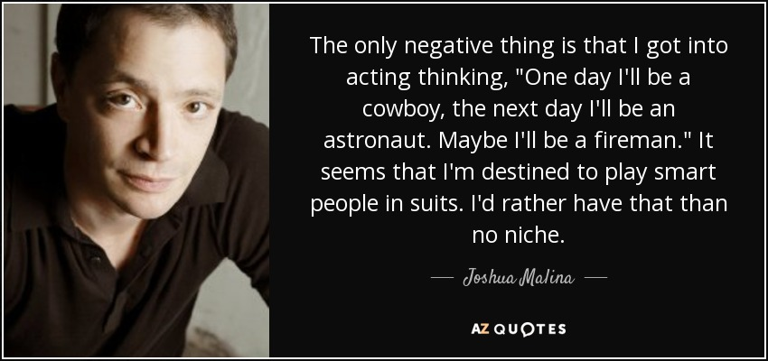 The only negative thing is that I got into acting thinking,