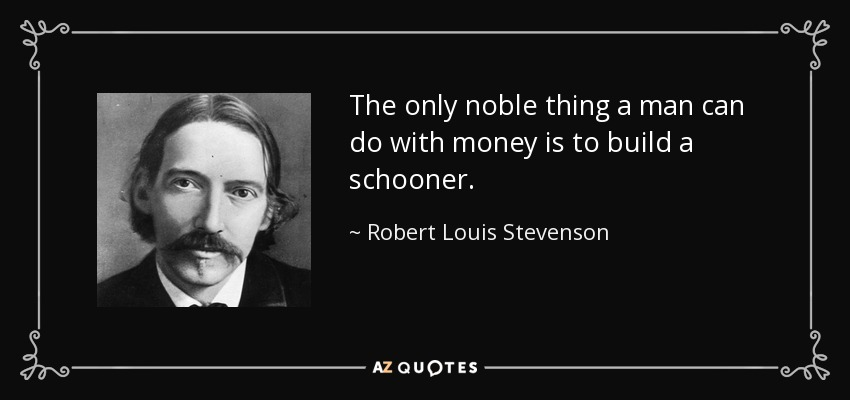 The only noble thing a man can do with money is to build a schooner. - Robert Louis Stevenson