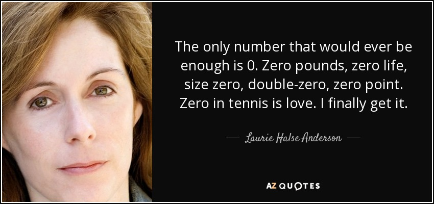 The only number that would ever be enough is 0. Zero pounds, zero life, size zero, double-zero, zero point. Zero in tennis is love. I finally get it. - Laurie Halse Anderson
