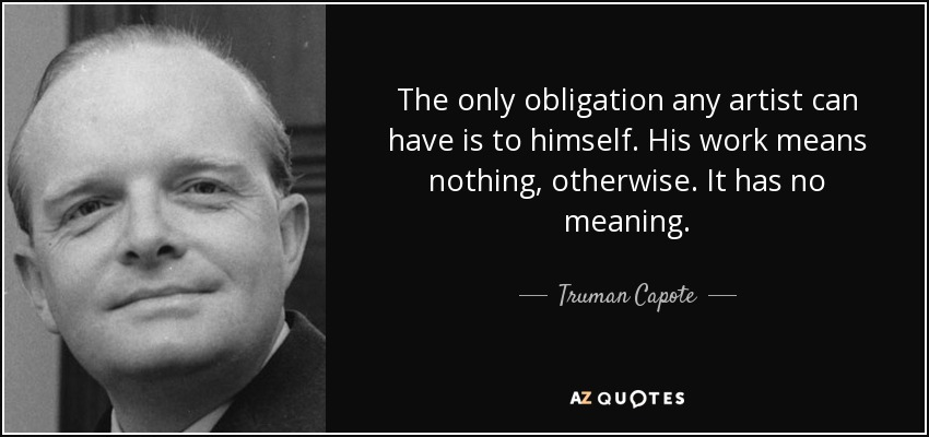 The only obligation any artist can have is to himself. His work means nothing, otherwise. It has no meaning. - Truman Capote