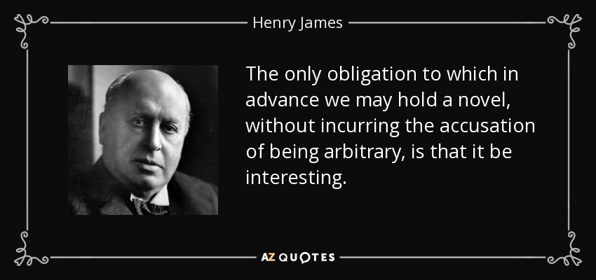 The only obligation to which in advance we may hold a novel, without incurring the accusation of being arbitrary, is that it be interesting. - Henry James