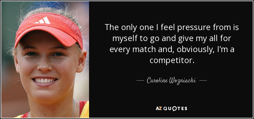 The only one I feel pressure from is myself to go and give my all for every match and, obviously, I'm a competitor. - Caroline Wozniacki