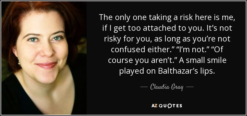 "The only one taking a risk here is me, if I get too attached to you. It's not risky for you, as long as you're not confused either."" ""I'm not."" ""Of course you aren't."" A small smile played on Balthazar's lips. - Claudia Gray"