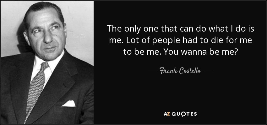 The only one that can do what I do is me. Lot of people had to die for me to be me. You wanna be me? - Frank Costello